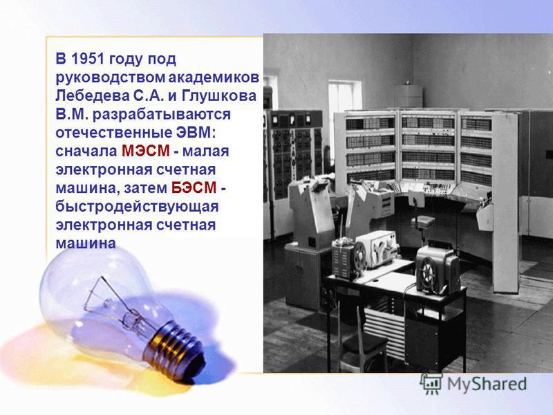 В 1951 году под руководством академиков Лебедева С.А. и Глушкова В.М. разрабатываются отечественные ЭВМ: сначала МЭСМ - малая электронная счетная машина, затем БЭСМ - быстродействующая электронная счетная машина