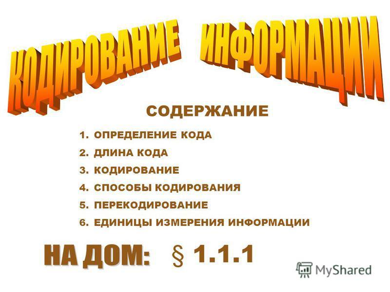 СОДЕРЖАНИЕ 1. ОПРЕДЕЛЕНИЕ КОДА 2. ДЛИНА КОДА 3. КОДИРОВАНИЕ 4. СПОСОБЫ КОДИРОВАНИЯ 5. ПЕРЕКОДИРОВАНИЕ 6. ЕДИНИЦЫ ИЗМЕРЕНИЯ ИНФОРМАЦИИ § 1.1.1