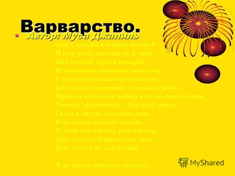Варварство. Автор: Муса Джалиль Автор: Муса Джалиль Они с детьми погнали матерей И яму рыть заставили, а сами Они стояли, кучка дикарей, И хриплыми смеялись голосами. У края бездны выстроили в ряд Бессильных женщин, худеньких ребят. Пришел хмельной м