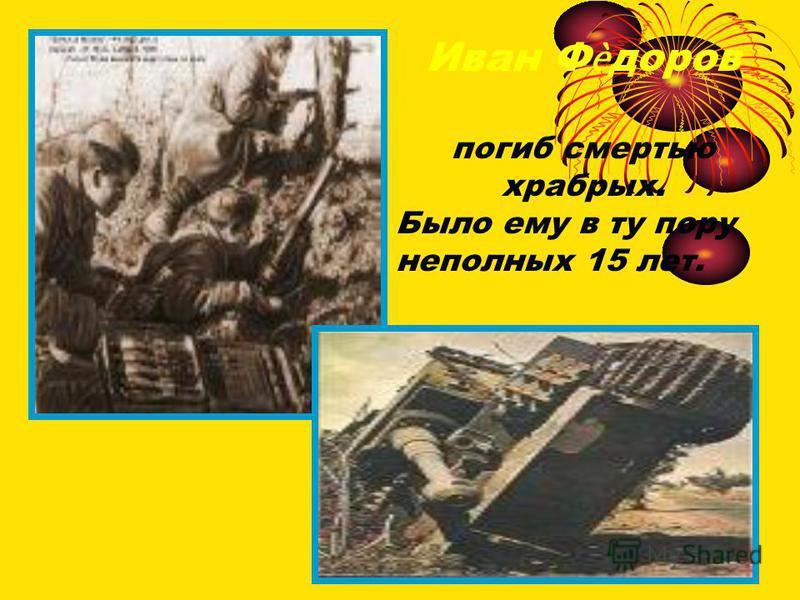 Иван Фдоров погиб смертью храбрых. Было ему в ту пору неполных 15 лет.