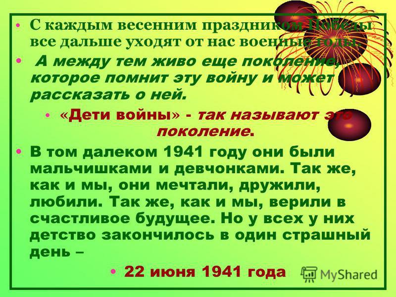 С каждым весенним праздником Победы все дальше уходят от нас военные годы. А между тем живо еще поколение, которое помнит эту войну и может рассказать о ней. « Дети войны » - так называют это поколение. В том далеком 1941 году они были мальчишками и