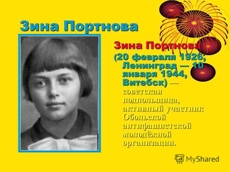 Зина Портнова ( 20 февраля 1926, Ленинград 10 января 1944, Витебск) советская подпольщица, активный участник Обольской антифашистской молодёжной организации.