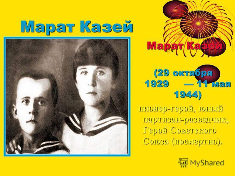 Марат Казей Марат Казей Марат Казей (29 октября 1929 11 мая 1944) пионер-герой, юный партизан-разведчик, Герой Советского Союза (посмертно). пионер-герой, юный партизан-разведчик, Герой Советского Союза (посмертно).