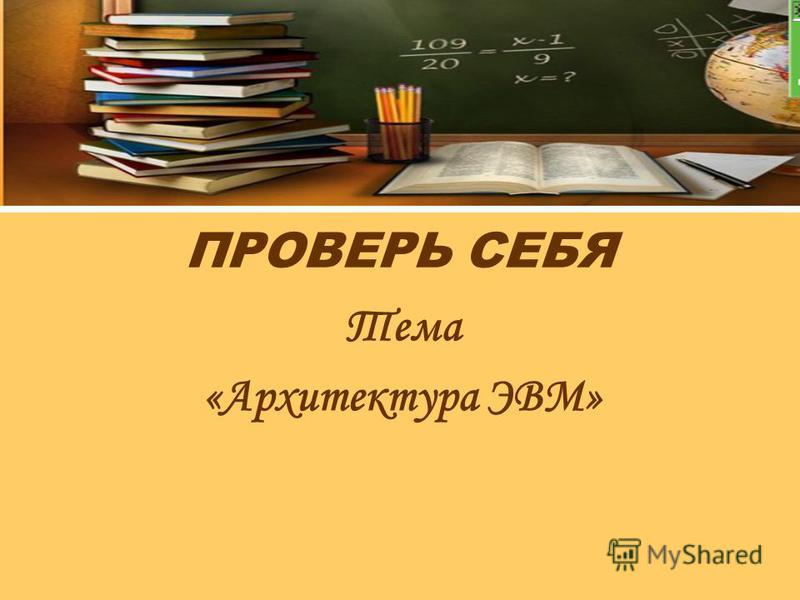 ПРОВЕРЬ СЕБЯ Тема «Архитектура ЭВМ»