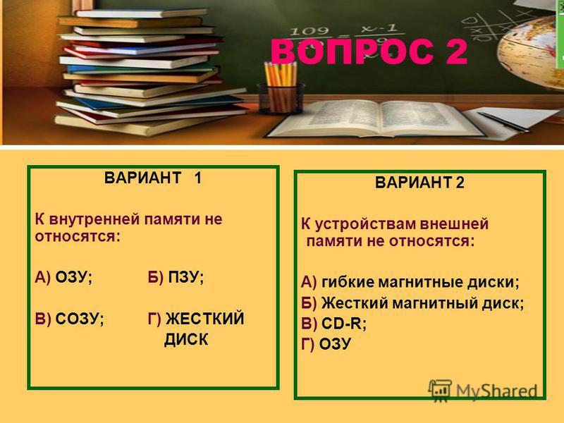 ВОПРОС 2 ВАРИАНТ 1 К внутренней памяти не относятся: А) ОЗУ; Б) ПЗУ; В) CОЗУ;Г) ЖЕСТКИЙ ДИСК ВАРИАНТ 2 К устройствам внешней памяти не относятся: А) гибкие магнитные диски; Б) Жесткий магнитный диск; В) CD-R; Г) ОЗУ