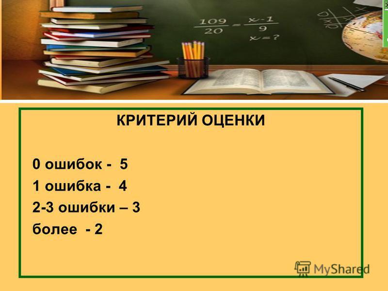 КРИТЕРИЙ ОЦЕНКИ 0 ошибок - 5 1 ошибка - 4 2-3 ошибки – 3 более - 2
