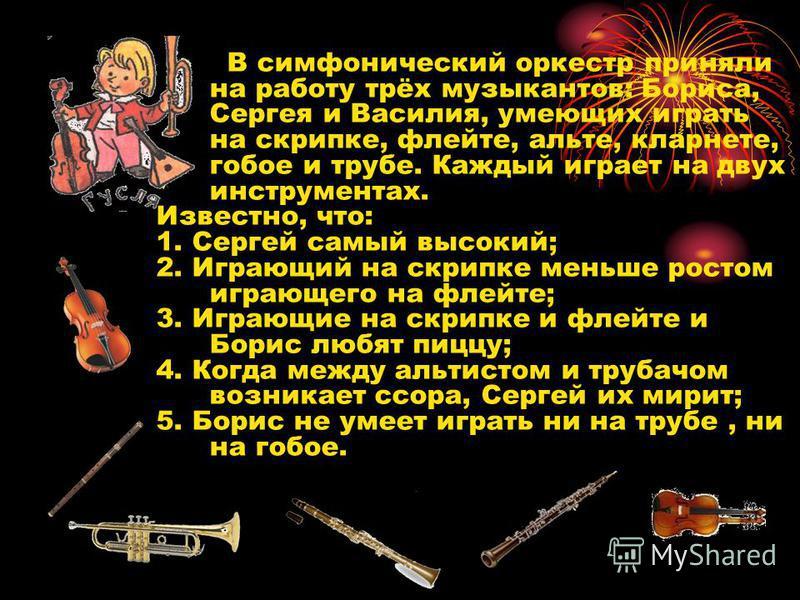 В симфонический оркестр приняли на работу трёх музыкантов: Бориса, Сергея и Василия, умеющих играть на скрипке, флейте, альте, кларнете, гобое и трубе. Каждый играет на двух инструментах. Известно, что: 1. Сергей самый высокий; 2. Играющий на скрипке