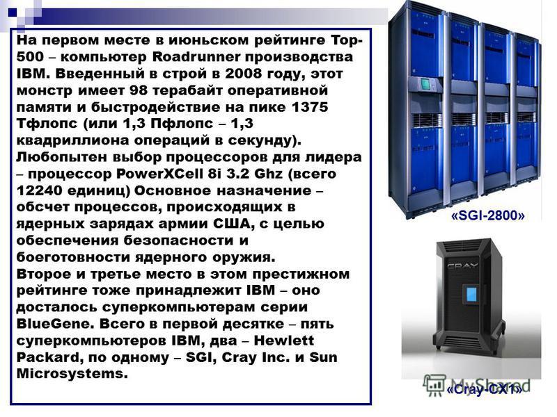 На первом месте в июньском рейтинге Top- 500 – компьютер Roadrunner производства IBM. Введенный в строй в 2008 году, этот монстр имеет 98 терабайт оперативной памяти и быстродействие на пике 1375 Тфлопс (или 1,3 Пфлопс – 1,3 квадриллиона операций в с