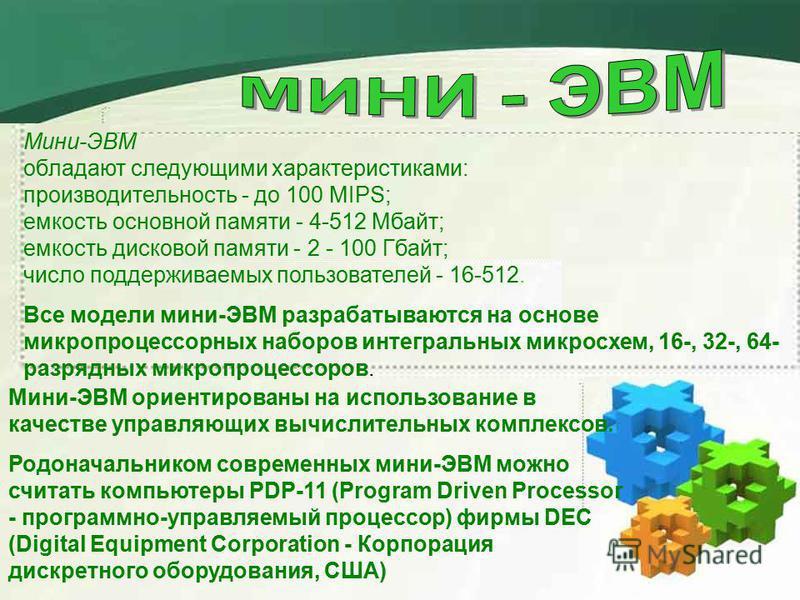 Мини-ЭВМ обладают следующими характеристиками: производительность - до 100 MIPS; емкость основной памяти - 4-512 Мбайт; емкость дисковой памяти - 2 - 100 Гбайт; число поддерживаемых пользователей - 16-512. Все модели мини-ЭВМ разрабатываются на основ