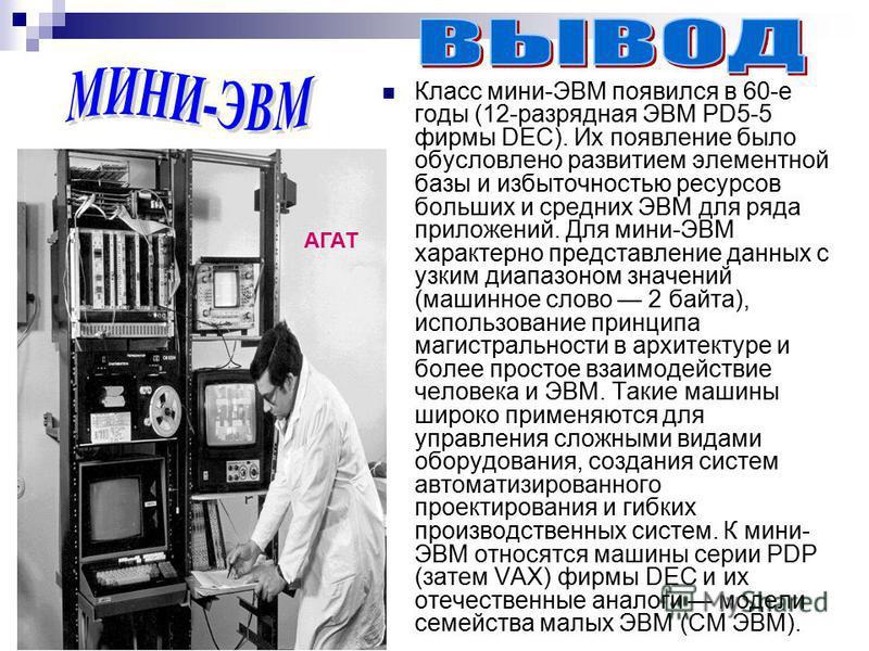 Класс мини-ЭВМ появился в 60-е годы (12-разрядная ЭВМ PD5-5 фирмы DEC). Их появление было обусловлено развитием элементной базы и избыточностью ресурсов больших и средних ЭВМ для ряда приложений. Для мини-ЭВМ характерно представление данных с узким д