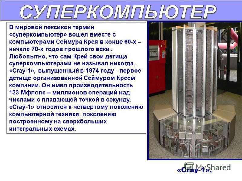 В мировой лексикон термин «суперкомпьютер» вошел вместе с компьютерами Сеймура Крея в конце 60-х – начале 70-х годов прошлого века.. Любопытно, что сам Крей свои детища суперкомпьютерами не называл никогда.. «Cray-1», выпущенный в 1974 году - первое