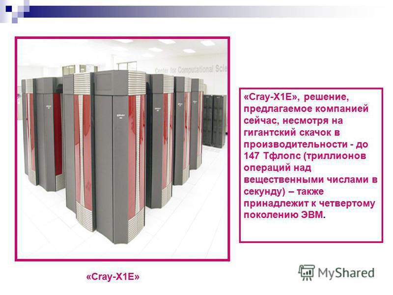 «Cray-X1E», решение, предлагаемое компанией сейчас, несмотря на гигантский скачок в производительности - до 147 Тфлопс (триллионов операций над вещественными числами в секунду) – также принадлежит к четвертому поколению ЭВМ. «Cray-X1E»