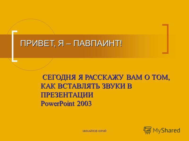МИХАЙЛОВ ЮРИЙ ПРИВЕТ, Я – ПАВПАИНТ! СЕГОДНЯ Я РАССКАЖУ ВАМ О ТОМ, КАК ВСТАВЛЯТЬ ЗВУКИ В ПРЕЗЕНТАЦИИ PowerPoint 2003