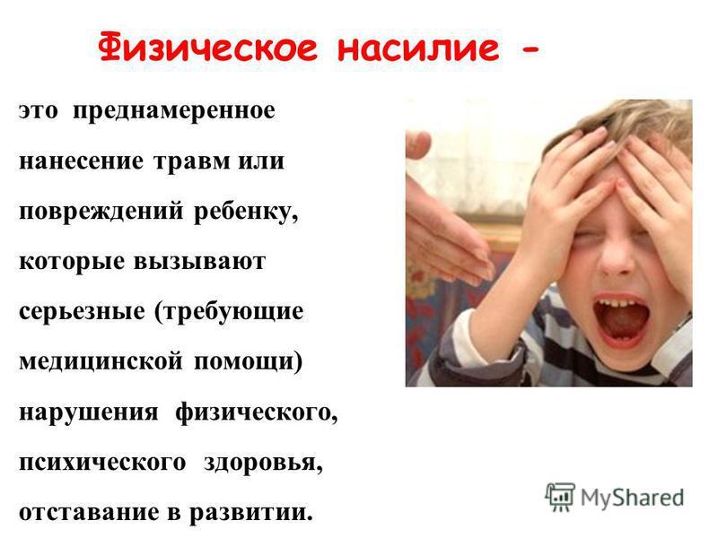Физическое насилие - это преднамеренное нанесение травм или повреждений ребенку, которые вызывают серьезные (требующие медицинской помощи) нарушения физического, психического здоровья, отставание в развитии.
