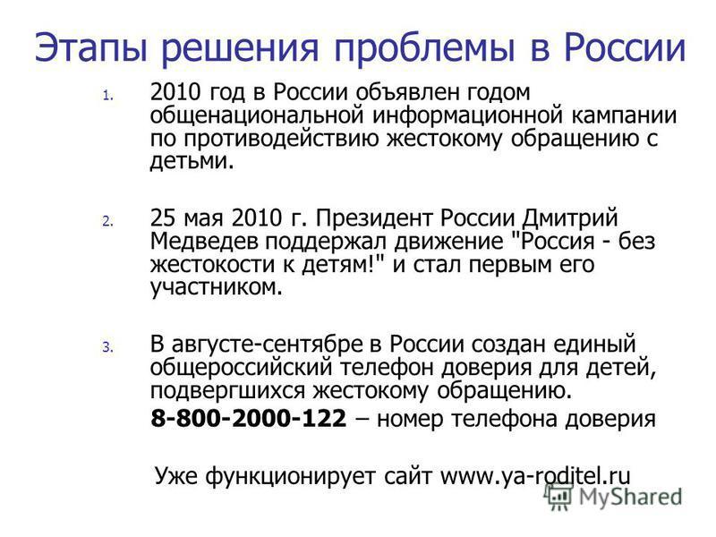 Этапы решения проблемы в России 1. 2010 год в России объявлен годом общенациональной информационной кампании по противодействию жестокому обращению с детьми. 2. 25 мая 2010 г. Президент России Дмитрий Медведев поддержал движение
