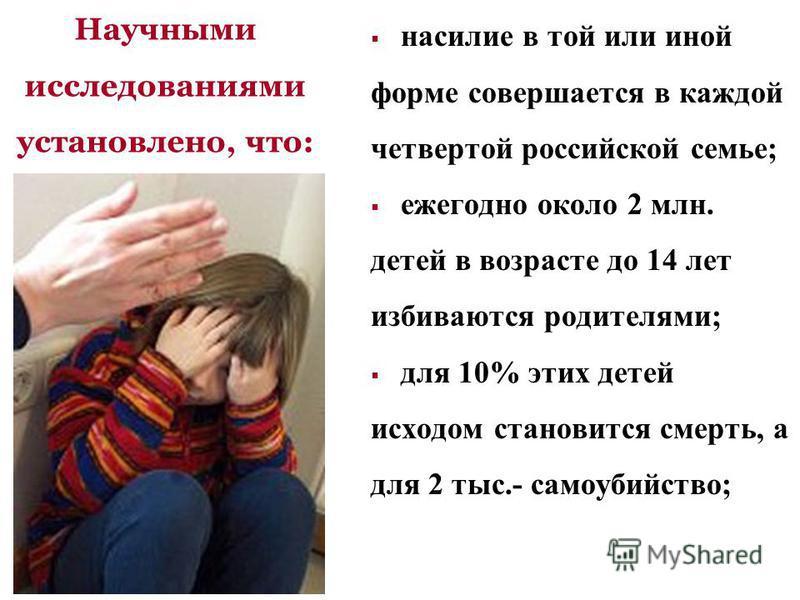 насилие в той или иной форме совершается в каждой четвертой российской семье; ежегодно около 2 млн. детей в возрасте до 14 лет избиваются родителями; для 10% этих детей исходом становится смерть, а для 2 тыс.- самоубийство; Научными исследованиями ус