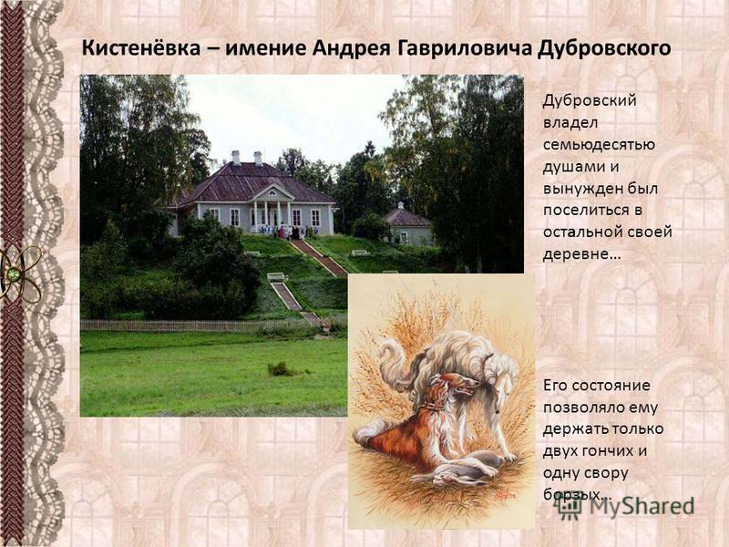 Дубровский владел семьюдесятью душами и вынужден был поселиться в остальной своей деревне… Его состояние позволяло ему держать только двух гончих и одну свору борзых…