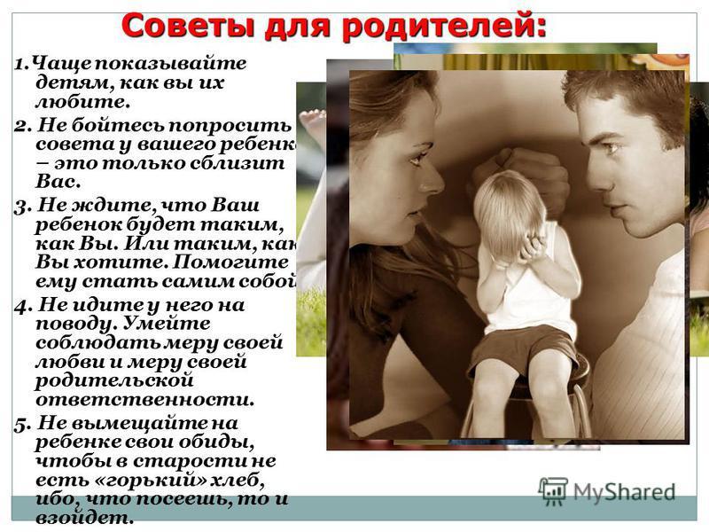 Советы для родителей: 1. Чаще показывайте детям, как вы их любите. 2. Не бойтесь попросить совета у вашего ребенка – это только сблизит Вас. 3. Не ждите, что Ваш ребенок будет таким, как Вы. Или таким, как Вы хотите. Помогите ему стать самим собой. 4