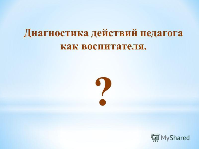 Диагностика действий педагога как воспитателя. ?
