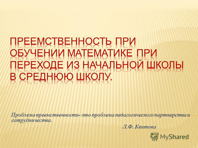 Проблема преемственности - это проблема педагогического партнерства и сотрудничества. Л. Ф. Квитова
