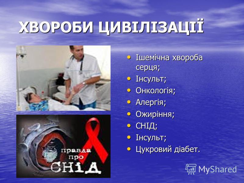 ХВОРОБИ ЦИВІЛІЗАЦІЇ Ішемічна хвороба серця; Ішемічна хвороба серця; Інсульт; Інсульт; Онкологія; Онкологія; Алергія; Алергія; Ожиріння; Ожиріння; СНІД; СНІД; Інсульт; Інсульт; Цукровий діабет. Цукровий діабет.