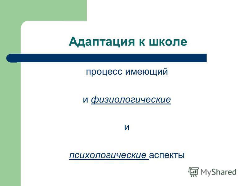 Адаптация к школе процесс имеющий и физиологические и психологические аспекты