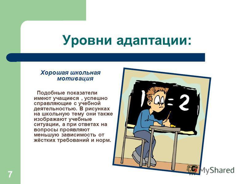 7 Уровни адаптации: Хорошая школьная мотивация Подобные показатели имеют учащиеся, успешно справляющие с учебной деятельностью. В рисунках на школьную тему они также изображают учебные ситуации, а при ответах на вопросы проявляют меньшую зависимость
