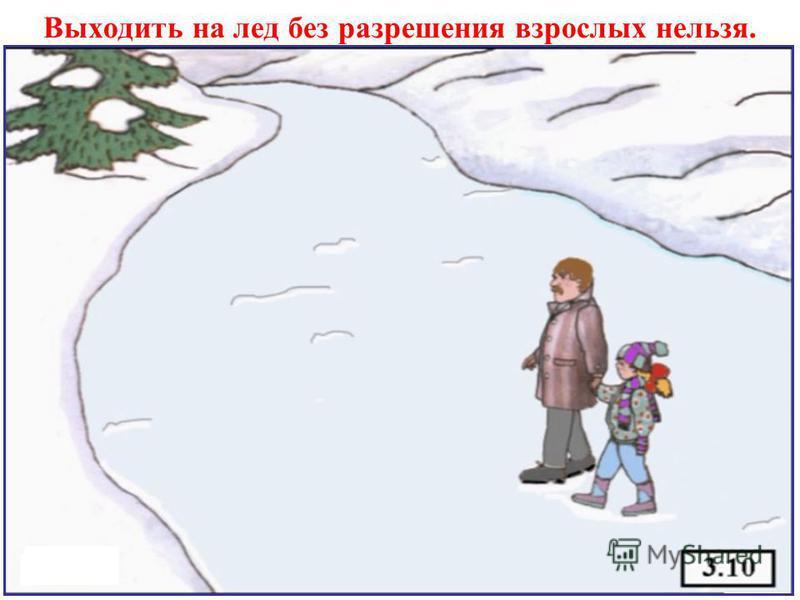 Выходить на лед без разрешения взрослых нельзя.