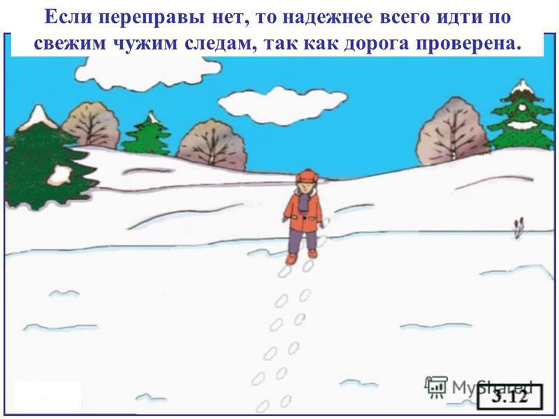 Если переправы нет, то надежнее всего идти по свежим чужим следам, так как дорога проверена.