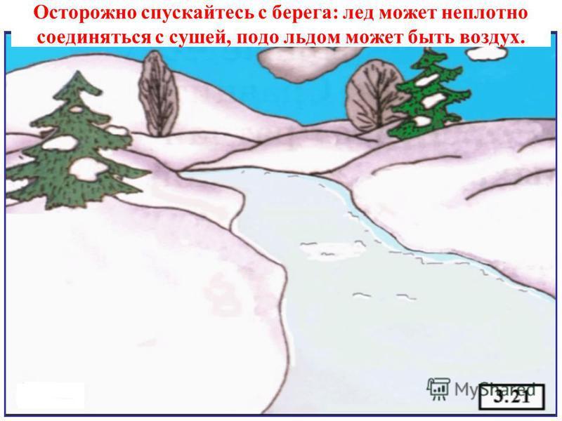 Осторожно спускайтесь с берега: лед может неплотно соединяться с сушей, подо льдом может быть воздух.