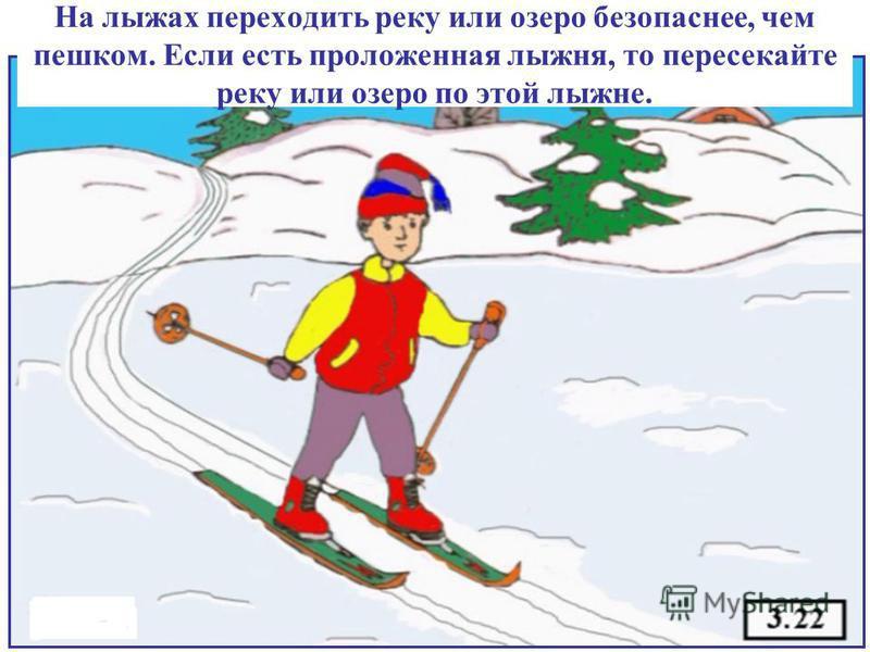 На лыжах переходить реку или озеро безопаснее, чем пешком. Если есть проложенная лыжня, то пересекайте реку или озеро по этой лыжне.