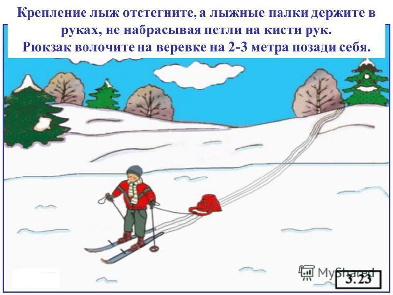 Крепление лыж отстегните, а лыжные палки держите в руках, не набрасывая петли на кисти рук. Рюкзак волочите на веревке на 2-3 метра позади себя.