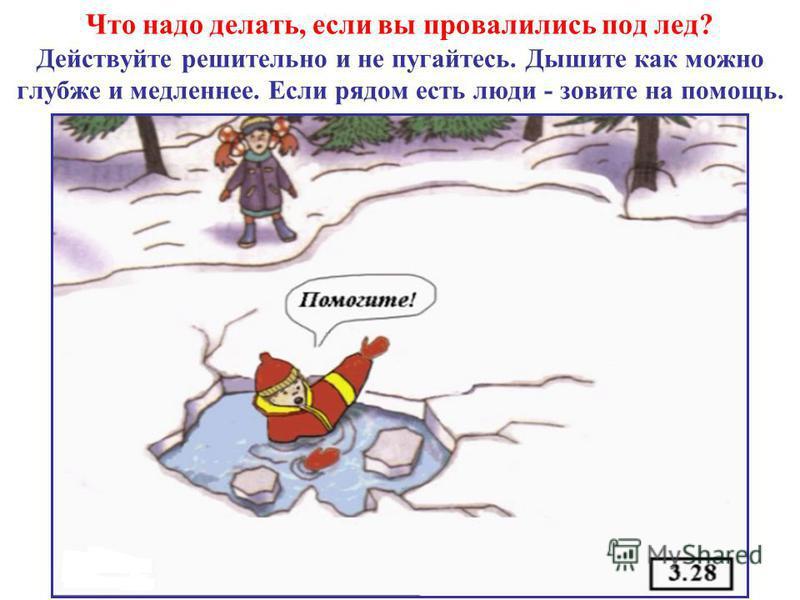 Что надо делать, если вы провалились под лед? Действуйте решительно и не пугайтесь. Дышите как можно глубже и медленнее. Если рядом есть люди - зовите на помощь.