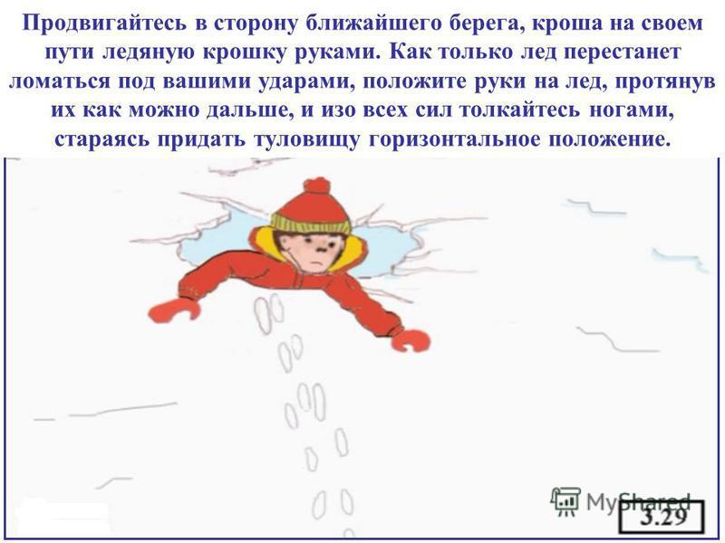 Продвигайтесь в сторону ближайшего берега, кроша на своем пути ледяную крошку руками. Как только лед перестанет ломаться под вашими ударами, положите руки на лед, протянув их как можно дальше, и изо всех сил толкайтесь ногами, стараясь придать тулови