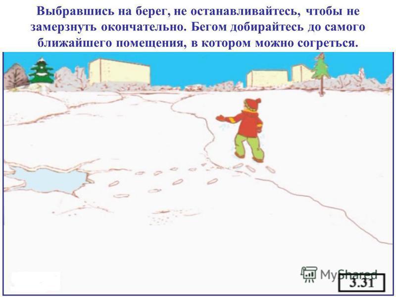 Выбравшись на берег, не останавливайтесь, чтобы не замерзнуть окончательно. Бегом добирайтесь до самого ближайшего помещения, в котором можно согреться.