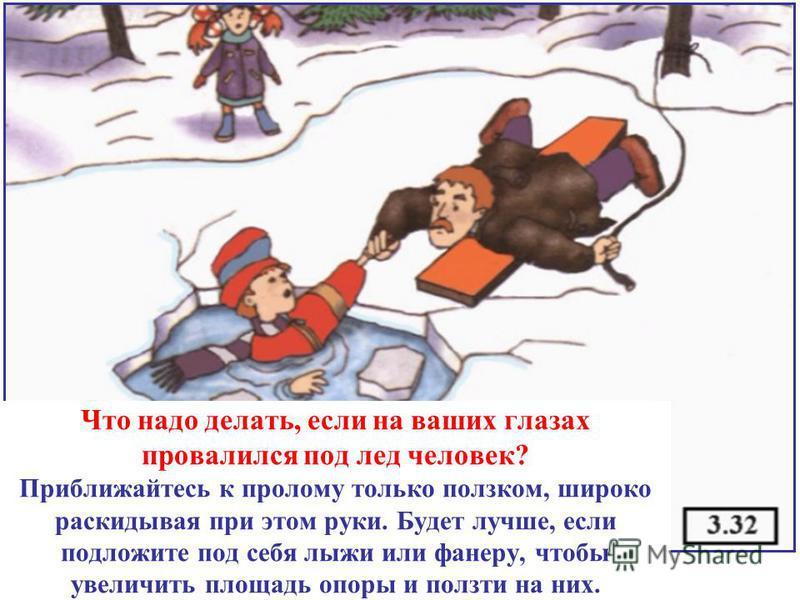 Что надо делать, если на ваших глазах провалился под лед человек? Приближайтесь к пролому только ползком, широко раскидывая при этом руки. Будет лучше, если подложите под себя лыжи или фанеру, чтобы увеличить площадь опоры и ползти на них.