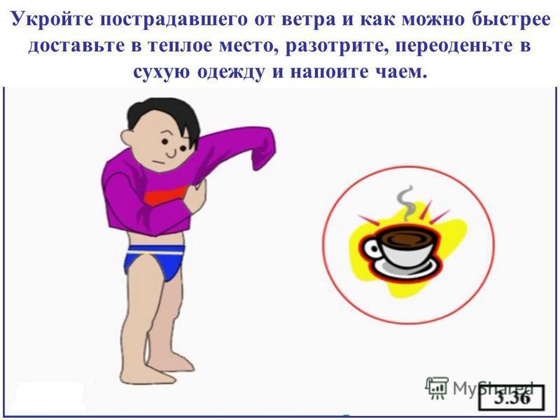 Укройте пострадавшего от ветра и как можно быстрее доставьте в теплое место, разотрите, переоденьте в сухую одежду и напоите чаем.