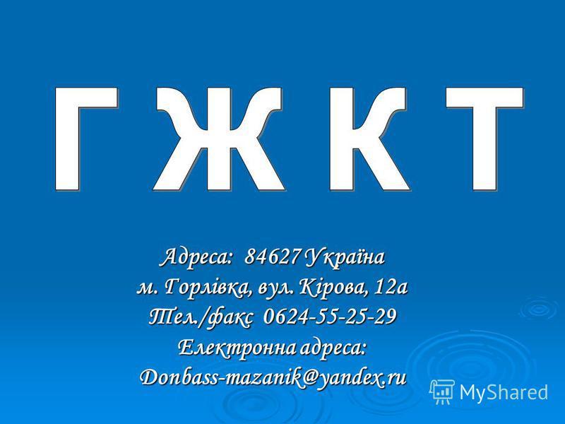 Адреса: 84627 Україна м. Горлівка, вул. Кірова, 12а Тел./факс 0624-55-25-29 Електронна адреса: Donbass-mazanik@yandex.ru
