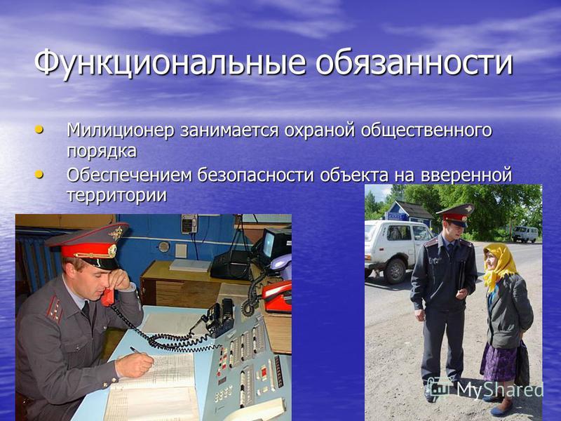 Функциональные обязанности Милиционер занимается охраной общественного порядка Обеспечением безопасности объекта на вверенной территории