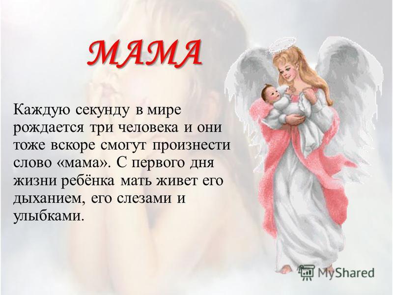 МАМА Каждую секунду в мире рождается три человека и они тоже вскоре смогут произнести слово «мама». С первого дня жизни ребёнка мать живет его дыханием, его слезами и улыбками.