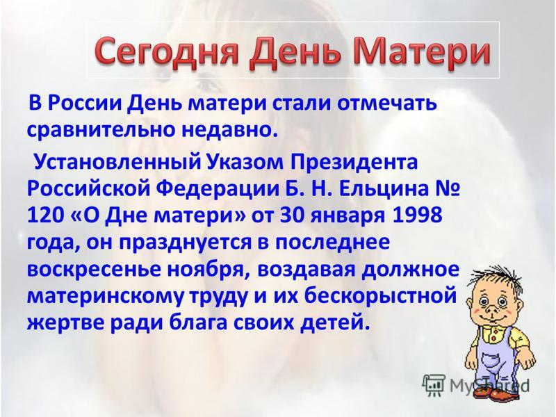 В России День матери стали отмечать сравнительно недавно. Установленный Указом Президента Российской Федерации Б. Н. Ельцина 120 «О Дне матери» от 30 января 1998 года, он празднуется в последнее воскресенье ноября, воздавая должное материнскому труду