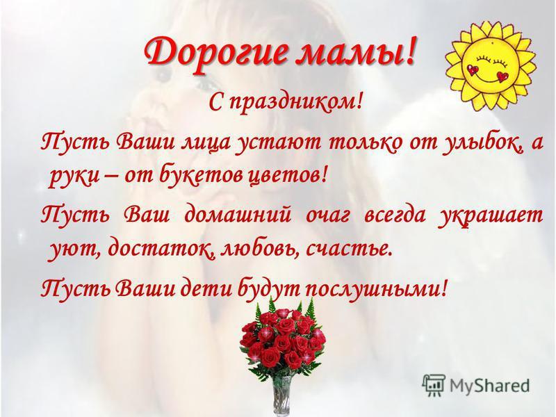 Дорогие мамы! С праздником! Пусть Ваши лица устают только от улыбок, а руки – от букетов цветов! Пусть Ваш домашний очаг всегда украшает уют, достаток, любовь, счастье. Пусть Ваши дети будут послушными!