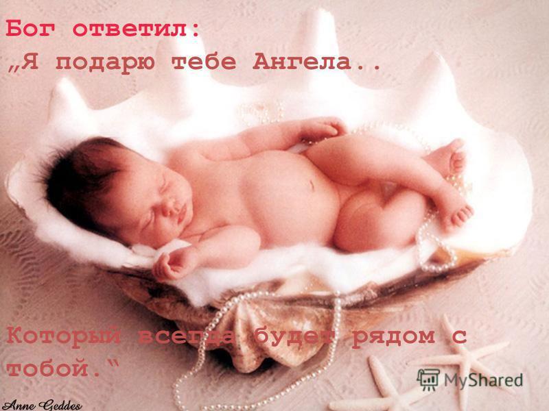 Бог ответил: Я подарю тебе Ангела.. Который всегда будет рядом с тобой.