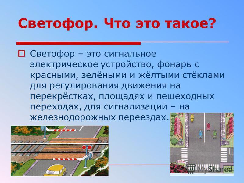 Светофор. Что это такое? Светофор – это сигнальное электрическое устройство, фонарь с красными, зелёными и жёлтыми стёклами для регулирования движения на перекрёстках, площадях и пешеходных переходах, для сигнализации – на железнодорожных переездах.