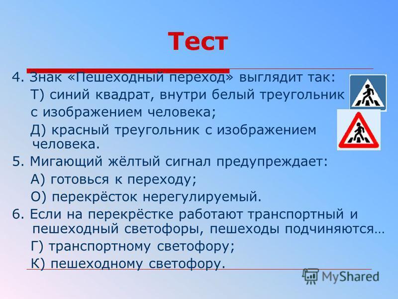 Тест 4. Знак «Пешеходный переход» выглядит так: Т) синий квадрат, внутри белый треугольник с изображением человека; Д) красный треугольник с изображением человека. 5. Мигающий жёлтый сигнал предупреждает: А) готовься к переходу; О) перекрёсток нерегу