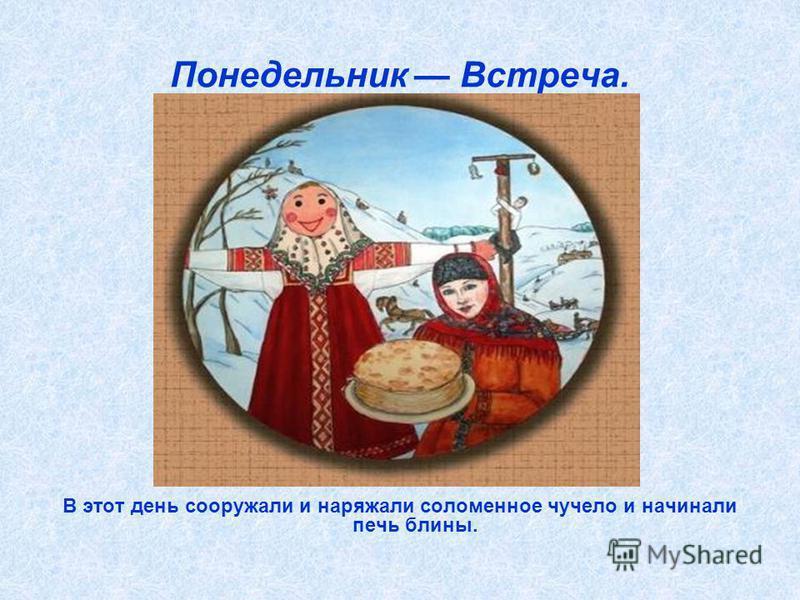 Понедельник Встреча. В этот день сооружали и наряжали соломенное чучело и начинали печь блины.