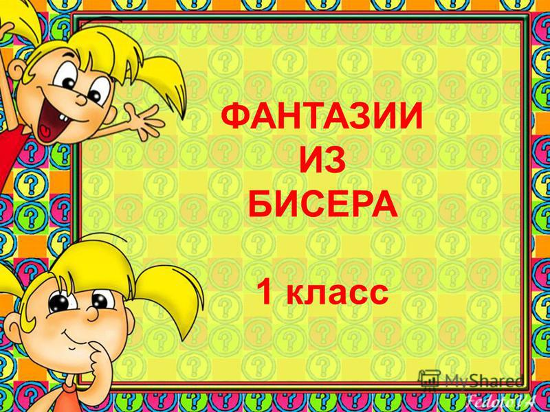 ФАНТАЗИИ ИЗ БИСЕРА 1 класс