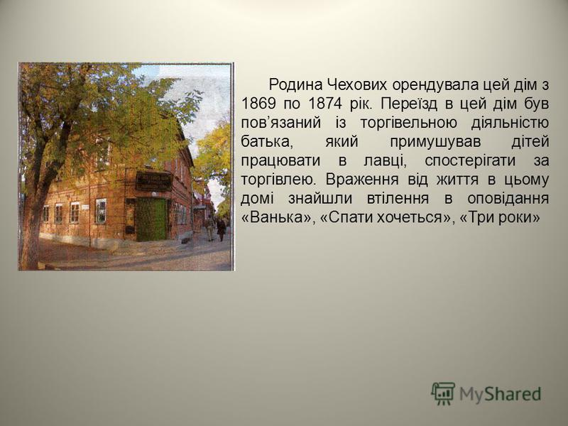 Родина Чехових орендувала цей дім з 1869 по 1874 рік. Переїзд в цей дім був повязаний із торгівельною діяльністю батька, який примушував дітей працювати в лавці, спостерігати за торгівлею. Враження від життя в цьому домі знайшли втілення в оповідання