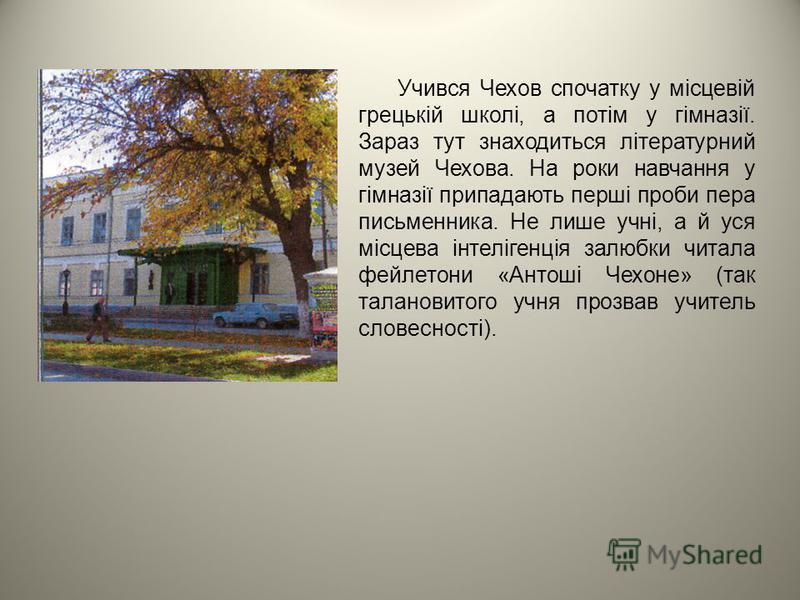Учився Чехов спочатку у місцевій грецькій школі, а потім у гімназії. Зараз тут знаходиться літературний музей Чехова. На роки навчання у гімназії припадають перші проби пера письменника. Не лише учні, а й уся місцева інтелігенція залюбки читала фейле