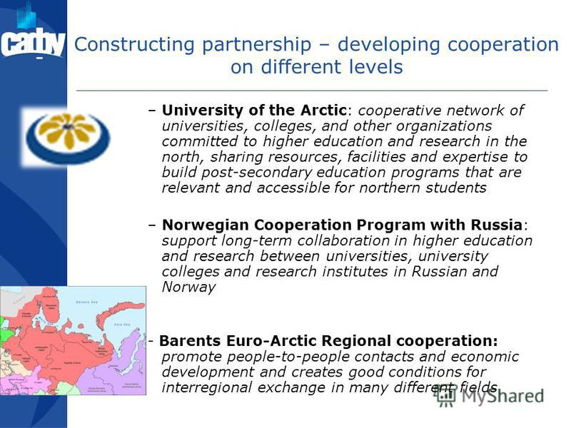 Constructing partnership – developing cooperation on different levels –University of the Arctic: cooperative network of universities, colleges, and other organizations committed to higher education and research in the north, sharing resources, facili